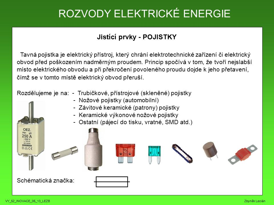 VY_52_INOVACE_05_13_LEZB Zbyněk Lecián Jistící prvky - POJISTKY Tavná pojistka je elektrický přístroj, který chrání elektrotechnické zařízení či elekt