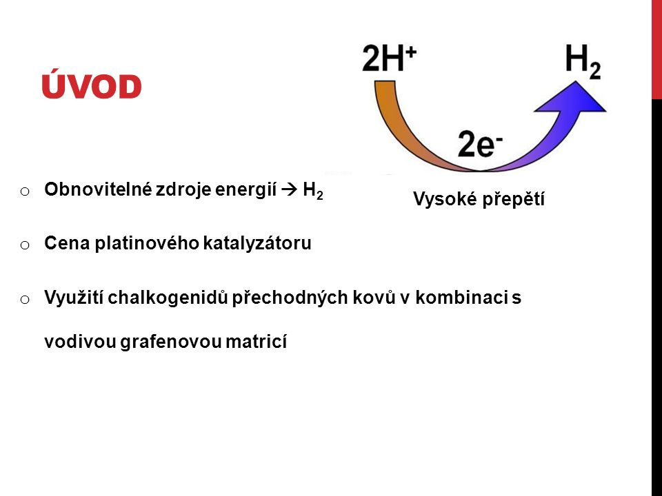 ÚVOD o Obnovitelné zdroje energií  H 2 o Cena platinového katalyzátoru o Využití chalkogenidů přechodných kovů v kombinaci s vodivou grafenovou matricí Vysoké přepětí