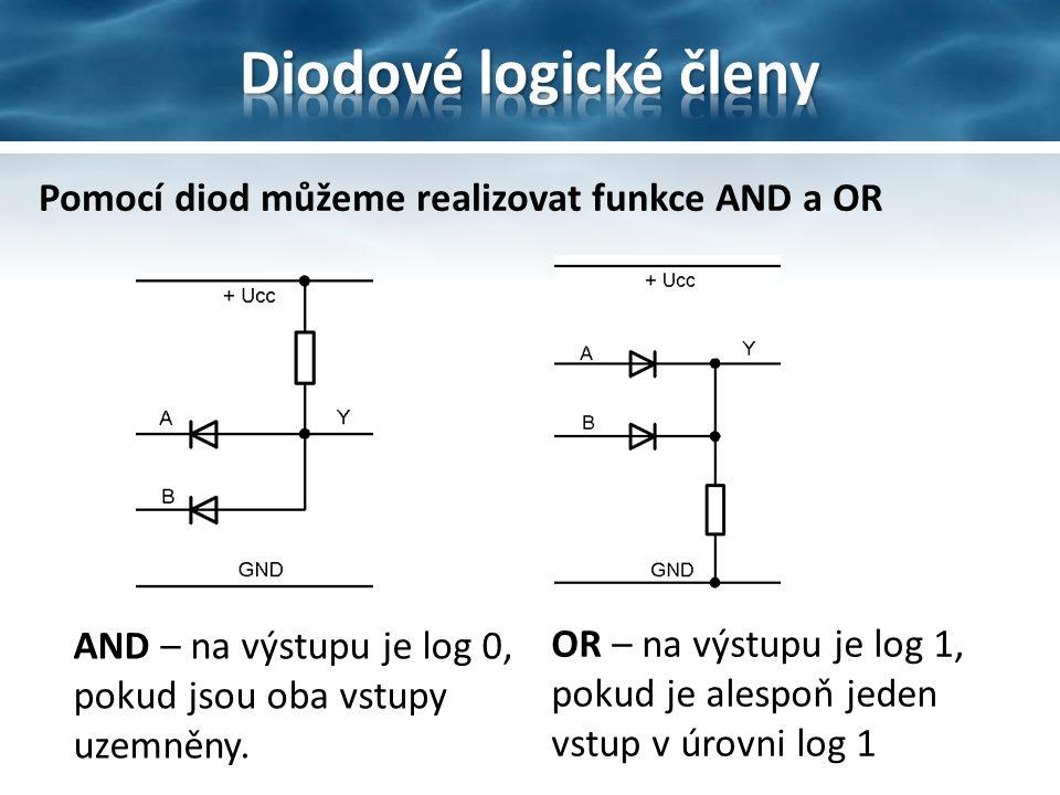 Pomocí diod můžeme realizovat funkce AND a OR AND – na výstupu je log 0, pokud jsou oba vstupy uzemněny. OR – na výstupu je log 1, pokud je alespoň je