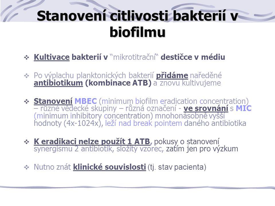 Stanovení citlivosti bakterií v biofilmu  Kultivace bakterií v mikrotitrační destičce v médiu  Po výplachu planktonických bakterií přidáme naředěné antibiotikum (kombinace ATB) a znovu kultivujeme  Stanovení MBEC (minimum biofilm eradication concentration) – různé vědecké skupiny – různá označení - ve srovnání s MIC (minimum inhibitory concentration) mnohonásobně vyšší hodnoty (4x-1024x), leží nad break pointem daného antibiotika  K eradikaci nelze použít 1 ATB, pokusy o stanovení synergismu 2 antibiotik, složitý vzorec, zatím jen pro výzkum  Nutno znát klinické souvislosti (tj.