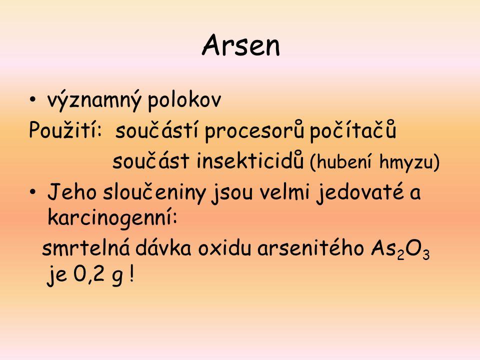 Arsen významný polokov Použití: součástí procesorů počítačů součást insekticidů (hubení hmyzu) Jeho sloučeniny jsou velmi jedovaté a karcinogenní: smr