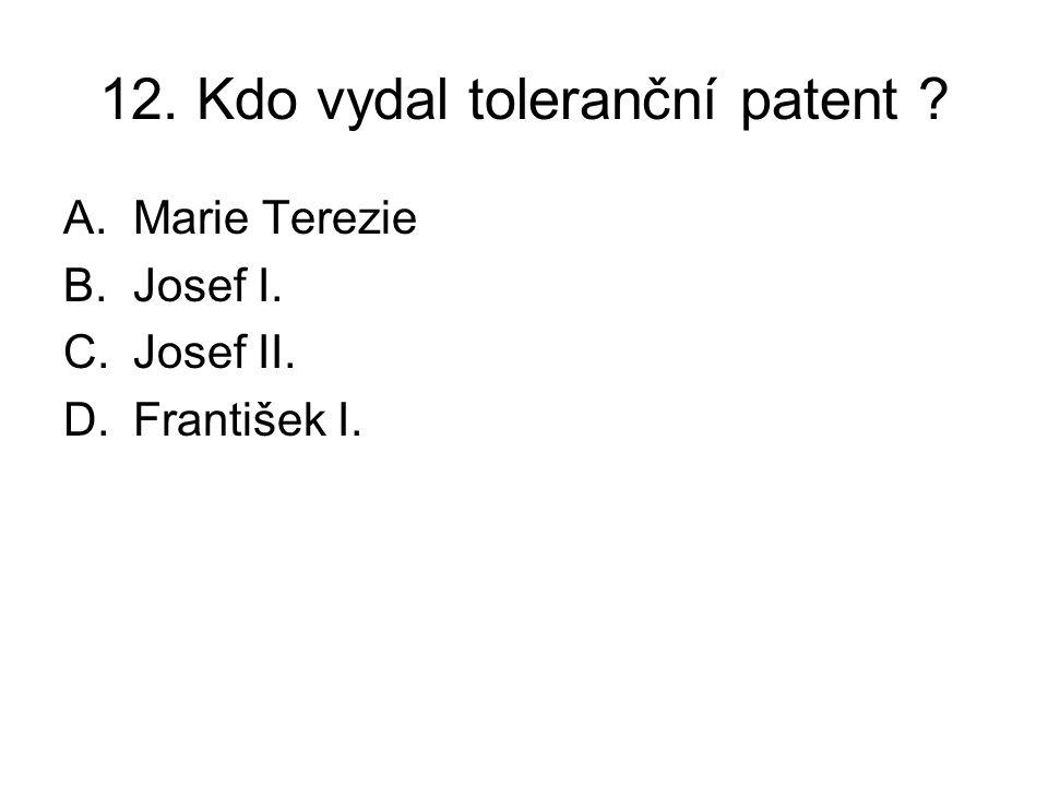 12. Kdo vydal toleranční patent ? A.Marie Terezie B.Josef I. C.Josef II. D.František I.