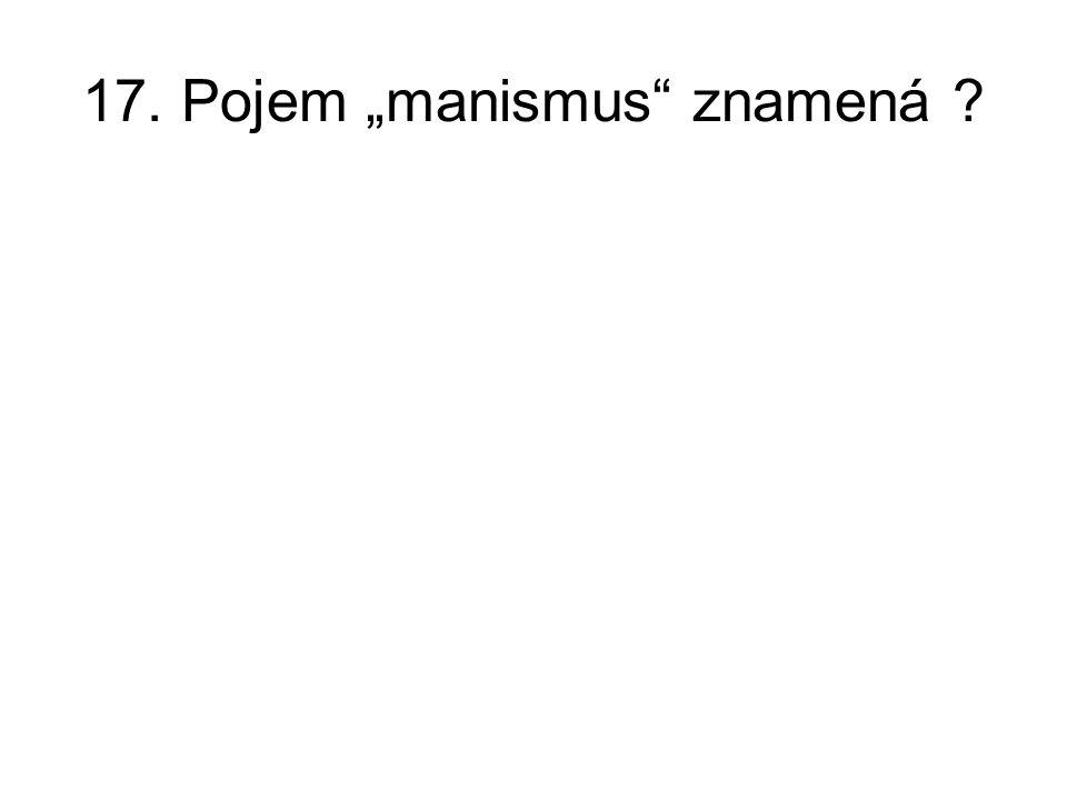 """17. Pojem """"manismus znamená ?"""