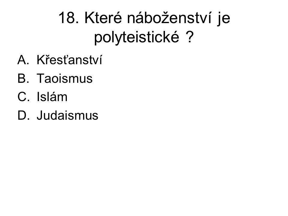 18. Které náboženství je polyteistické ? A.Křesťanství B.Taoismus C.Islám D.Judaismus