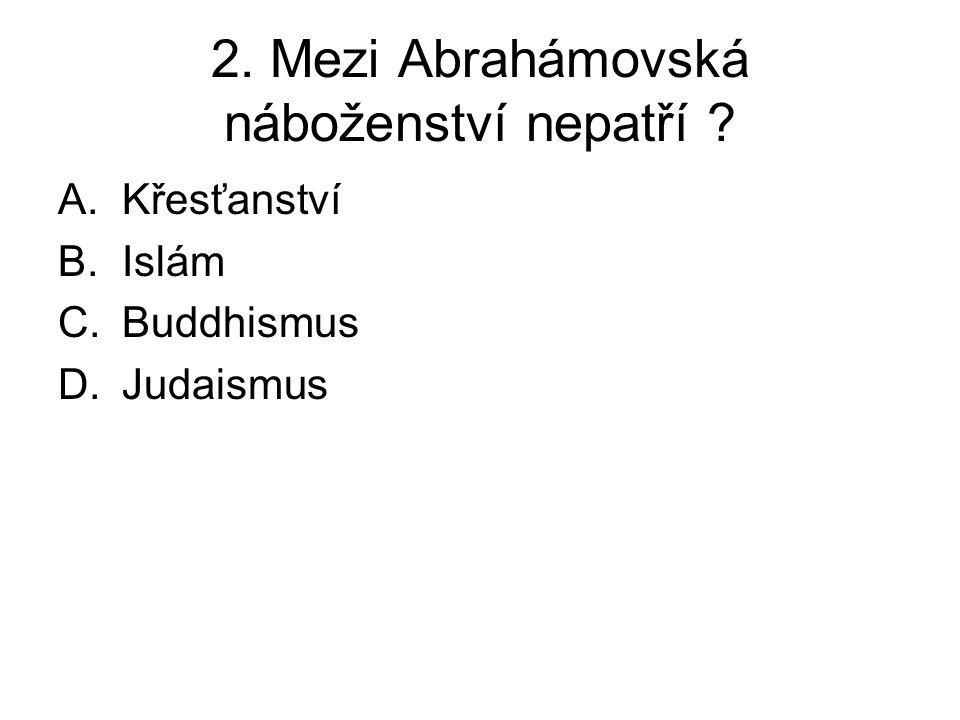 2. Mezi Abrahámovská náboženství nepatří ? A.Křesťanství B.Islám C.Buddhismus D.Judaismus