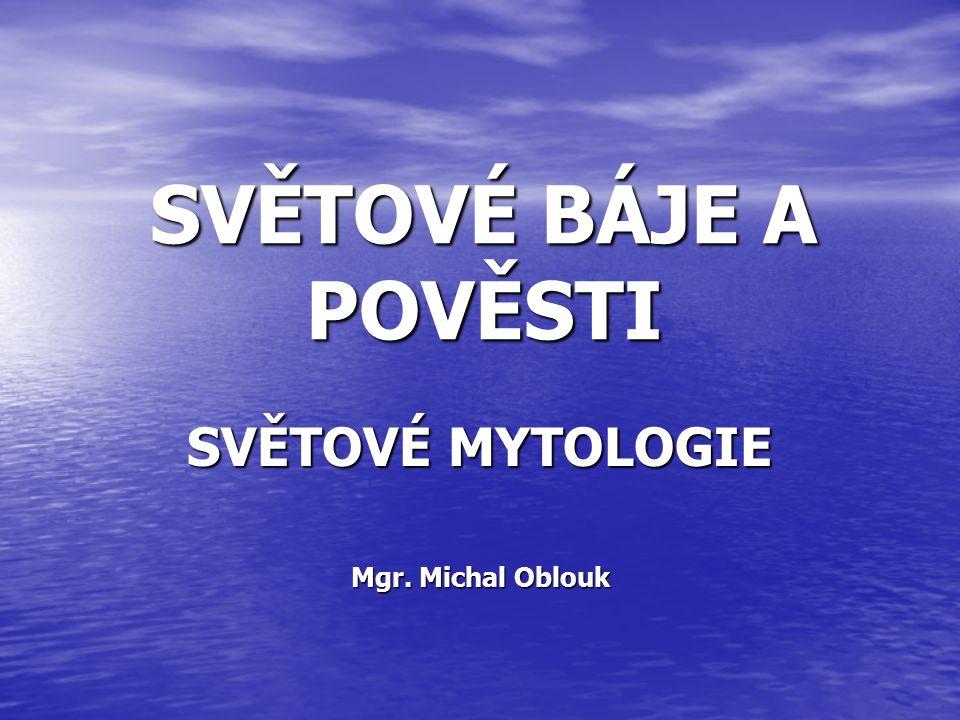 SVĚTOVÉ BÁJE A POVĚSTI SVĚTOVÉ MYTOLOGIE Mgr. Michal Oblouk