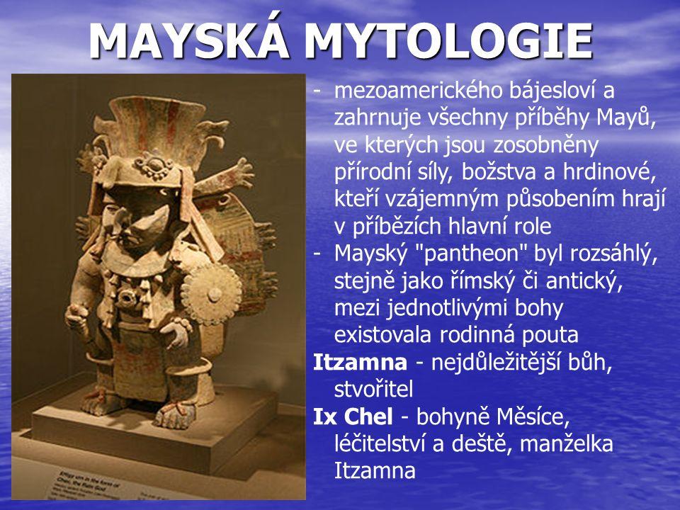MAYSKÁ MYTOLOGIE -mezoamerického bájesloví a zahrnuje všechny příběhy Mayů, ve kterých jsou zosobněny přírodní síly, božstva a hrdinové, kteří vzájemn