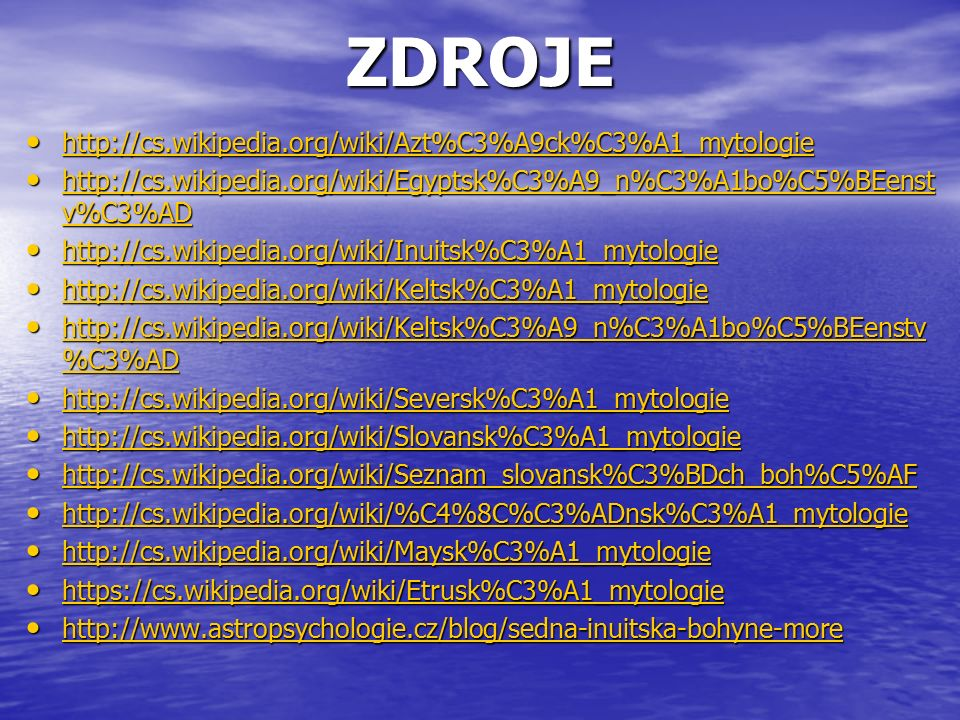ZDROJE http://cs.wikipedia.org/wiki/Azt%C3%A9ck%C3%A1_mytologie http://cs.wikipedia.org/wiki/Azt%C3%A9ck%C3%A1_mytologie http://cs.wikipedia.org/wiki/Azt%C3%A9ck%C3%A1_mytologie http://cs.wikipedia.org/wiki/Egyptsk%C3%A9_n%C3%A1bo%C5%BEenst v%C3%AD http://cs.wikipedia.org/wiki/Egyptsk%C3%A9_n%C3%A1bo%C5%BEenst v%C3%AD http://cs.wikipedia.org/wiki/Egyptsk%C3%A9_n%C3%A1bo%C5%BEenst v%C3%AD http://cs.wikipedia.org/wiki/Egyptsk%C3%A9_n%C3%A1bo%C5%BEenst v%C3%AD http://cs.wikipedia.org/wiki/Inuitsk%C3%A1_mytologie http://cs.wikipedia.org/wiki/Inuitsk%C3%A1_mytologie http://cs.wikipedia.org/wiki/Inuitsk%C3%A1_mytologie http://cs.wikipedia.org/wiki/Keltsk%C3%A1_mytologie http://cs.wikipedia.org/wiki/Keltsk%C3%A1_mytologie http://cs.wikipedia.org/wiki/Keltsk%C3%A1_mytologie http://cs.wikipedia.org/wiki/Keltsk%C3%A9_n%C3%A1bo%C5%BEenstv %C3%AD http://cs.wikipedia.org/wiki/Keltsk%C3%A9_n%C3%A1bo%C5%BEenstv %C3%AD http://cs.wikipedia.org/wiki/Keltsk%C3%A9_n%C3%A1bo%C5%BEenstv %C3%AD http://cs.wikipedia.org/wiki/Keltsk%C3%A9_n%C3%A1bo%C5%BEenstv %C3%AD http://cs.wikipedia.org/wiki/Seversk%C3%A1_mytologie http://cs.wikipedia.org/wiki/Seversk%C3%A1_mytologie http://cs.wikipedia.org/wiki/Seversk%C3%A1_mytologie http://cs.wikipedia.org/wiki/Slovansk%C3%A1_mytologie http://cs.wikipedia.org/wiki/Slovansk%C3%A1_mytologie http://cs.wikipedia.org/wiki/Slovansk%C3%A1_mytologie http://cs.wikipedia.org/wiki/Seznam_slovansk%C3%BDch_boh%C5%AF http://cs.wikipedia.org/wiki/Seznam_slovansk%C3%BDch_boh%C5%AF http://cs.wikipedia.org/wiki/Seznam_slovansk%C3%BDch_boh%C5%AF http://cs.wikipedia.org/wiki/%C4%8C%C3%ADnsk%C3%A1_mytologie http://cs.wikipedia.org/wiki/%C4%8C%C3%ADnsk%C3%A1_mytologie http://cs.wikipedia.org/wiki/%C4%8C%C3%ADnsk%C3%A1_mytologie http://cs.wikipedia.org/wiki/Maysk%C3%A1_mytologie http://cs.wikipedia.org/wiki/Maysk%C3%A1_mytologie http://cs.wikipedia.org/wiki/Maysk%C3%A1_mytologie https://cs.wikipedia.org/wiki/Etrusk%C3%A1_mytologie https://cs.wikipedia.org/wiki/Etrusk%C3%A1_m