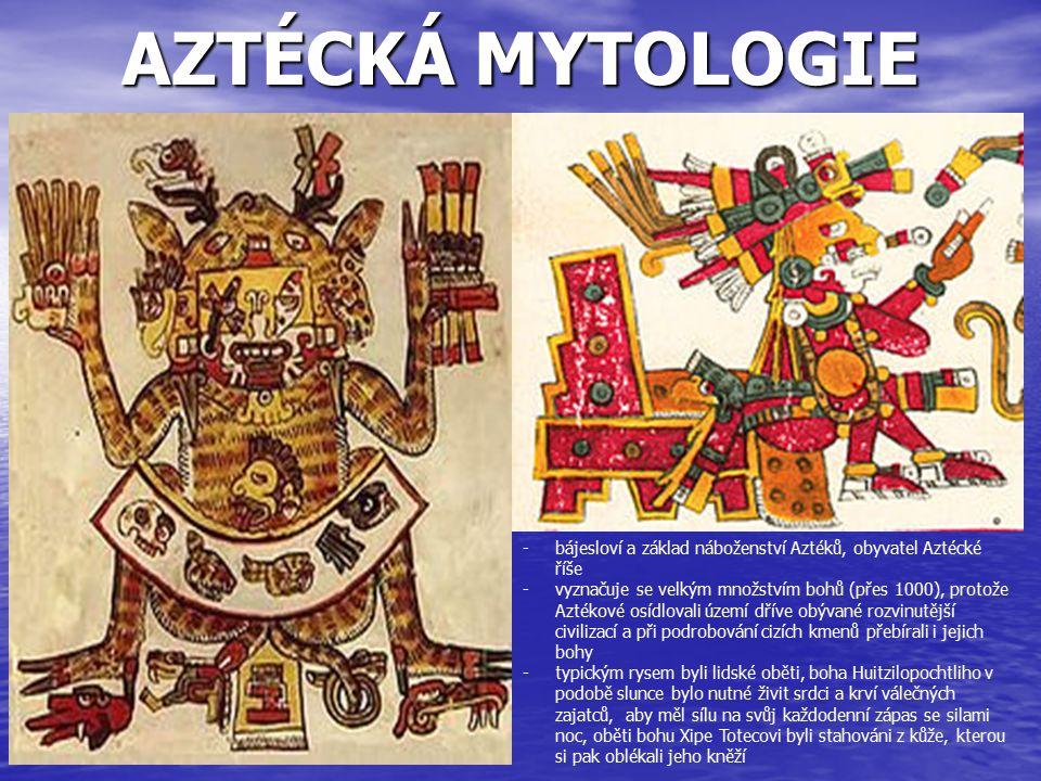 AZTÉCKÁ MYTOLOGIE -bájesloví a základ náboženství Aztéků, obyvatel Aztécké říše -vyznačuje se velkým množstvím bohů (přes 1000), protože Aztékové osíd