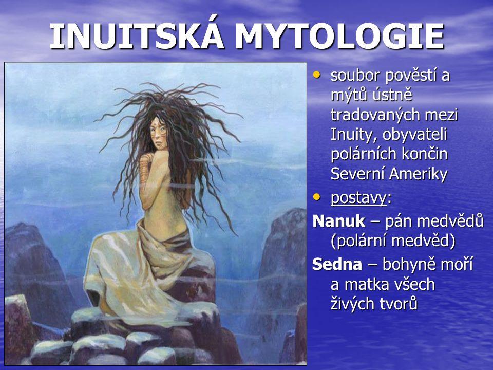 INUITSKÁ MYTOLOGIE soubor pověstí a mýtů ústně tradovaných mezi Inuity, obyvateli polárních končin Severní Ameriky soubor pověstí a mýtů ústně tradova