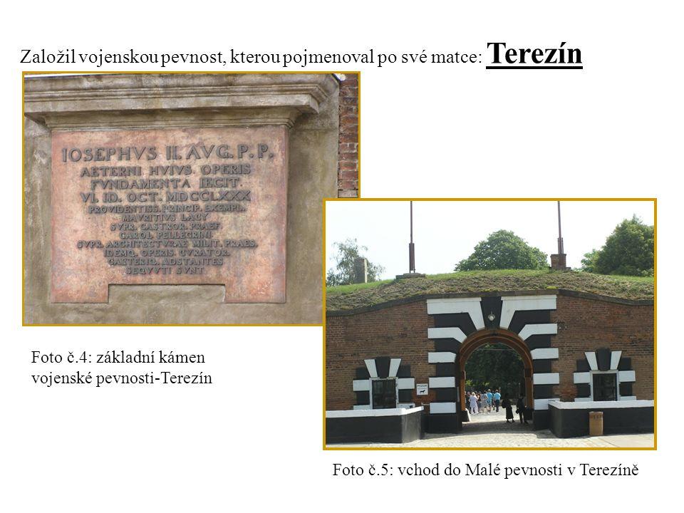 Založil vojenskou pevnost, kterou pojmenoval po své matce: Terezín Foto č.4: základní kámen vojenské pevnosti-Terezín Foto č.5: vchod do Malé pevnosti v Terezíně