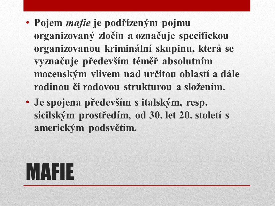 MAFIE Pojem mafie je podřízeným pojmu organizovaný zločin a označuje specifickou organizovanou kriminální skupinu, která se vyznačuje především téměř absolutním mocenským vlivem nad určitou oblastí a dále rodinou či rodovou strukturou a složením.