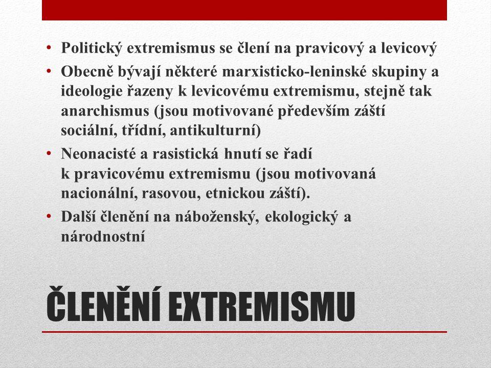 ČLENĚNÍ EXTREMISMU Politický extremismus se člení na pravicový a levicový Obecně bývají některé marxisticko-leninské skupiny a ideologie řazeny k levicovému extremismu, stejně tak anarchismus (jsou motivované především záští sociální, třídní, antikulturní) Neonacisté a rasistická hnutí se řadí k pravicovému extremismu (jsou motivovaná nacionální, rasovou, etnickou záští).