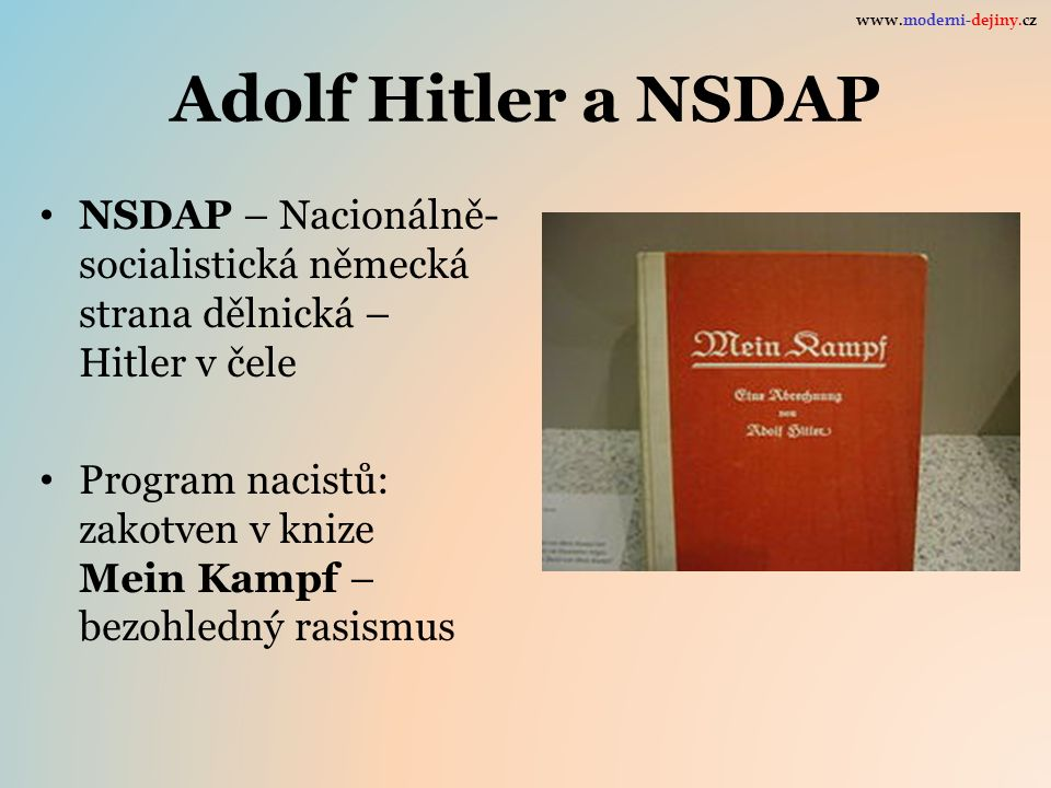 Adolf Hitler a NSDAP NSDAP – Nacionálně- socialistická německá strana dělnická – Hitler v čele Program nacistů: zakotven v knize Mein Kampf – bezohledný rasismus www.moderni-dejiny.cz