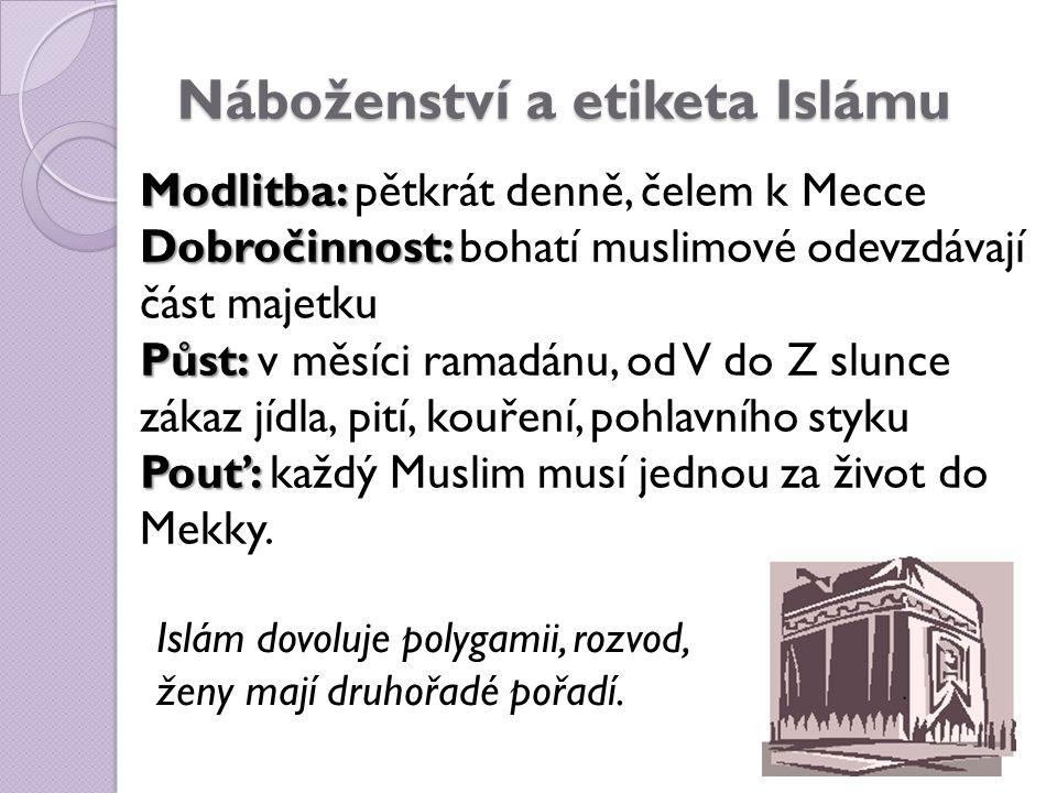 Náboženství a etiketa Islámu Modlitba: Modlitba: pětkrát denně, čelem k Mecce Dobročinnost: Dobročinnost: bohatí muslimové odevzdávají část majetku Půst: Půst: v měsíci ramadánu, od V do Z slunce zákaz jídla, pití, kouření, pohlavního styku Pouť: Pouť: každý Muslim musí jednou za život do Mekky.
