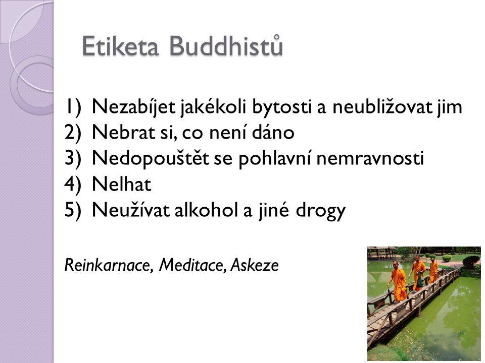 Etiketa Buddhistů 1)Nezabíjet jakékoli bytosti a neubližovat jim 2)Nebrat si, co není dáno 3)Nedopouštět se pohlavní nemravnosti 4)Nelhat 5)Neužívat alkohol a jiné drogy Reinkarnace, Meditace, Askeze