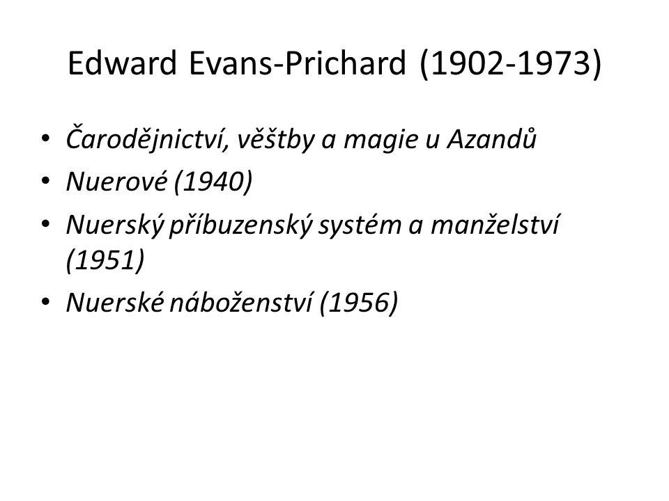 Edward Evans-Prichard (1902-1973) Čarodějnictví, věštby a magie u Azandů Nuerové (1940) Nuerský příbuzenský systém a manželství (1951) Nuerské náboženství (1956)