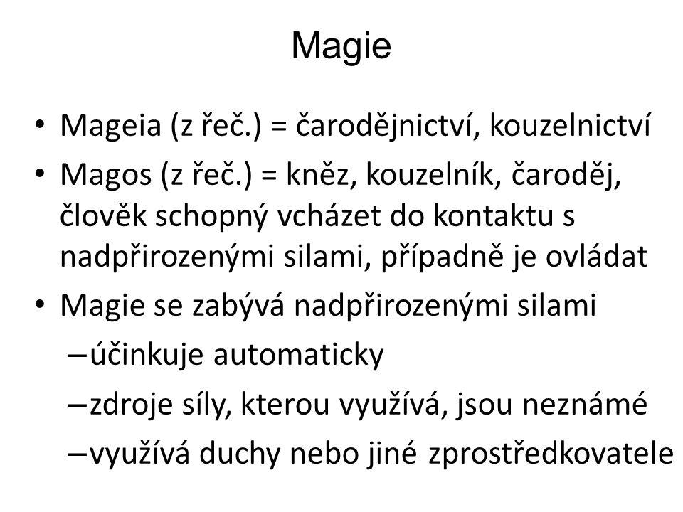 Magie Mageia (z řeč.) = čarodějnictví, kouzelnictví Magos (z řeč.) = kněz, kouzelník, čaroděj, člověk schopný vcházet do kontaktu s nadpřirozenými silami, případně je ovládat Magie se zabývá nadpřirozenými silami – účinkuje automaticky – zdroje síly, kterou využívá, jsou neznámé – využívá duchy nebo jiné zprostředkovatele