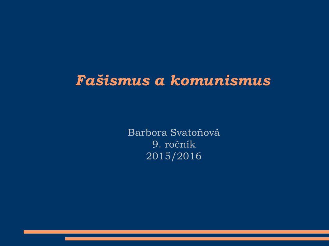 Fašismus a komunismus Barbora Svatoňová 9. ročník 2015/2016