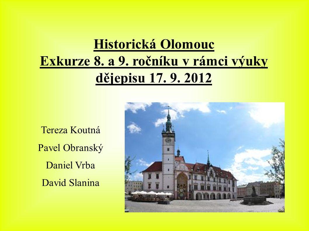 Historická Olomouc Exkurze 8. a 9. ročníku v rámci výuky dějepisu 17. 9. 2012 Tereza Koutná Pavel Obranský Daniel Vrba David Slanina