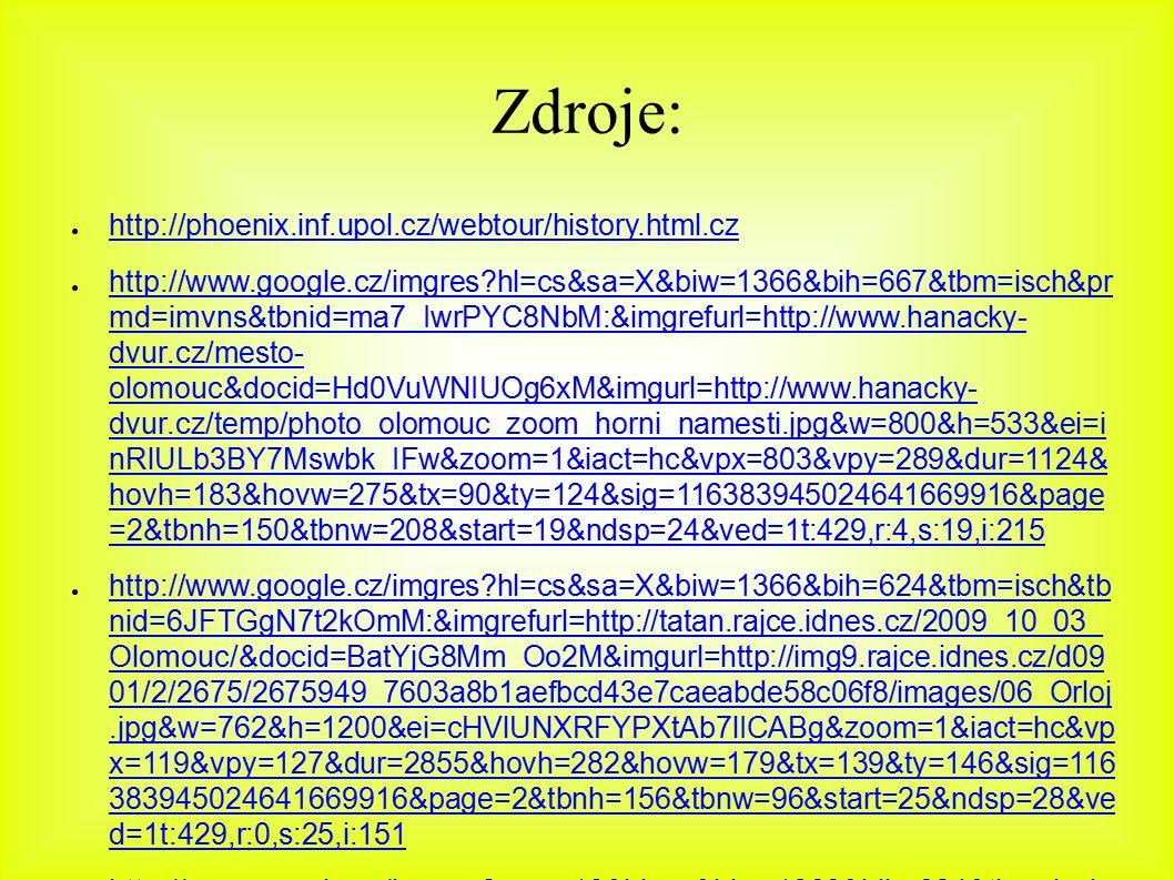 Zdroje: ● http://phoenix.inf.upol.cz/webtour/history.html.cz http://phoenix.inf.upol.cz/webtour/history.html.cz ● http://www.google.cz/imgres hl=cs&sa=X&biw=1366&bih=667&tbm=isch&pr md=imvns&tbnid=ma7_IwrPYC8NbM:&imgrefurl=http://www.hanacky- dvur.cz/mesto- olomouc&docid=Hd0VuWNIUOg6xM&imgurl=http://www.hanacky- dvur.cz/temp/photo_olomouc_zoom_horni_namesti.jpg&w=800&h=533&ei=i nRlULb3BY7Mswbk_IFw&zoom=1&iact=hc&vpx=803&vpy=289&dur=1124& hovh=183&hovw=275&tx=90&ty=124&sig=116383945024641669916&page =2&tbnh=150&tbnw=208&start=19&ndsp=24&ved=1t:429,r:4,s:19,i:215 http://www.google.cz/imgres hl=cs&sa=X&biw=1366&bih=667&tbm=isch&pr md=imvns&tbnid=ma7_IwrPYC8NbM:&imgrefurl=http://www.hanacky- dvur.cz/mesto- olomouc&docid=Hd0VuWNIUOg6xM&imgurl=http://www.hanacky- dvur.cz/temp/photo_olomouc_zoom_horni_namesti.jpg&w=800&h=533&ei=i nRlULb3BY7Mswbk_IFw&zoom=1&iact=hc&vpx=803&vpy=289&dur=1124& hovh=183&hovw=275&tx=90&ty=124&sig=116383945024641669916&page =2&tbnh=150&tbnw=208&start=19&ndsp=24&ved=1t:429,r:4,s:19,i:215 ● http://www.google.cz/imgres hl=cs&sa=X&biw=1366&bih=624&tbm=isch&tb nid=6JFTGgN7t2kOmM:&imgrefurl=http://tatan.rajce.idnes.cz/2009_10_03_ Olomouc/&docid=BatYjG8Mm_Oo2M&imgurl=http://img9.rajce.idnes.cz/d09 01/2/2675/2675949_7603a8b1aefbcd43e7caeabde58c06f8/images/06_Orloj.jpg&w=762&h=1200&ei=cHVlUNXRFYPXtAb7lICABg&zoom=1&iact=hc&vp x=119&vpy=127&dur=2855&hovh=282&hovw=179&tx=139&ty=146&sig=116 383945024641669916&page=2&tbnh=156&tbnw=96&start=25&ndsp=28&ve d=1t:429,r:0,s:25,i:151 http://www.google.cz/imgres hl=cs&sa=X&biw=1366&bih=624&tbm=isch&tb nid=6JFTGgN7t2kOmM:&imgrefurl=http://tatan.rajce.idnes.cz/2009_10_03_ Olomouc/&docid=BatYjG8Mm_Oo2M&imgurl=http://img9.rajce.idnes.cz/d09 01/2/2675/2675949_7603a8b1aefbcd43e7caeabde58c06f8/images/06_Orloj.jpg&w=762&h=1200&ei=cHVlUNXRFYPXtAb7lICABg&zoom=1&iact=hc&vp x=119&vpy=127&dur=2855&hovh=282&hovw=179&tx=139&ty=146&sig=116 383945024641669916&page=2&tbnh=156&tbnw=96&start=25&ndsp=28&ve d=1t:429,r:0,s:25,i:151 ● http:/