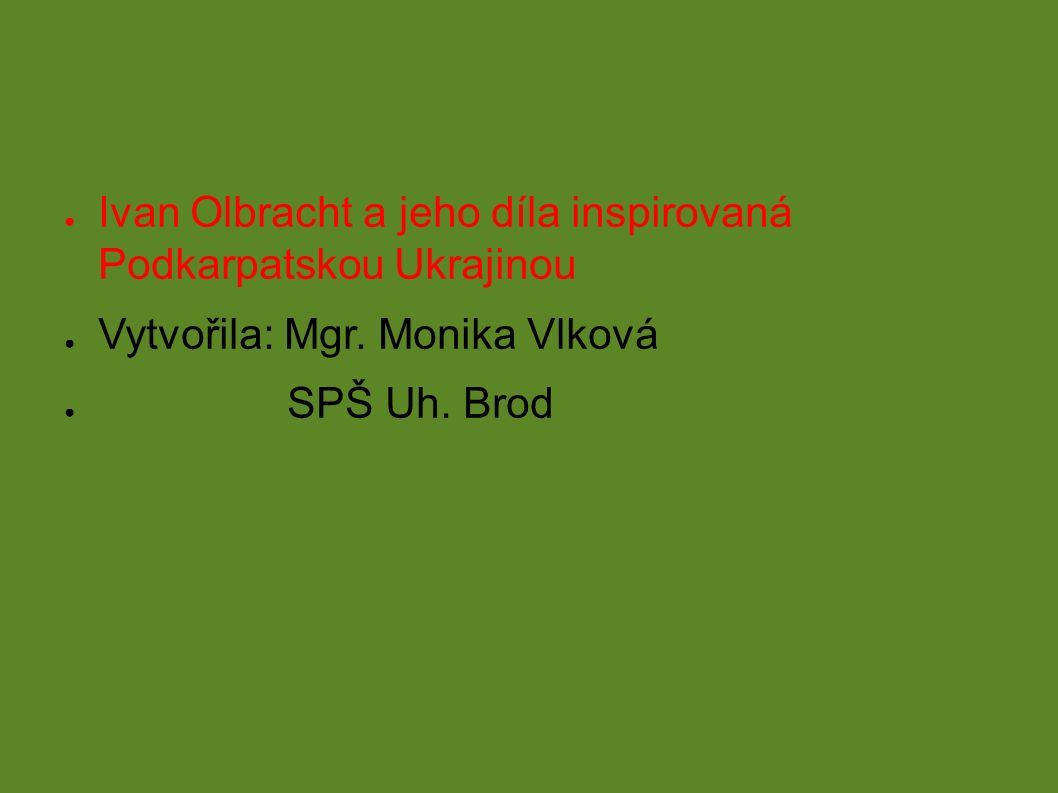 ● Ivan Olbracht a jeho díla inspirovaná Podkarpatskou Ukrajinou ● Vytvořila: Mgr.