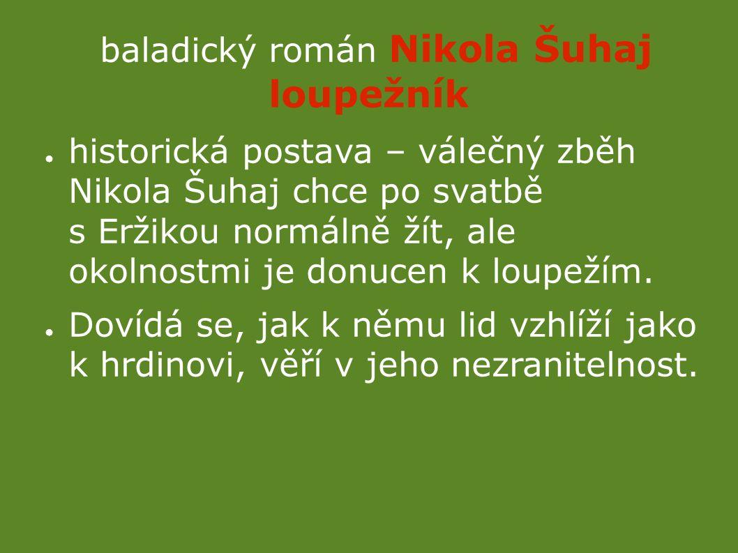 baladický román Nikola Šuhaj loupežník ● historická postava – válečný zběh Nikola Šuhaj chce po svatbě s Eržikou normálně žít, ale okolnostmi je donucen k loupežím.