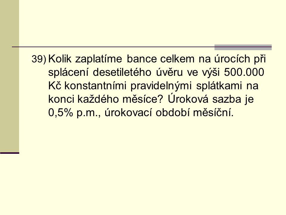 39) Kolik zaplatíme bance celkem na úrocích při splácení desetiletého úvěru ve výši 500.000 Kč konstantními pravidelnými splátkami na konci každého měsíce.