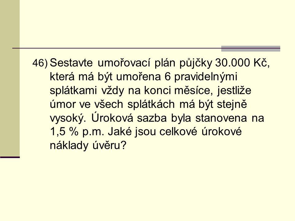 46) Sestavte umořovací plán půjčky 30.000 Kč, která má být umořena 6 pravidelnými splátkami vždy na konci měsíce, jestliže úmor ve všech splátkách má být stejně vysoký.