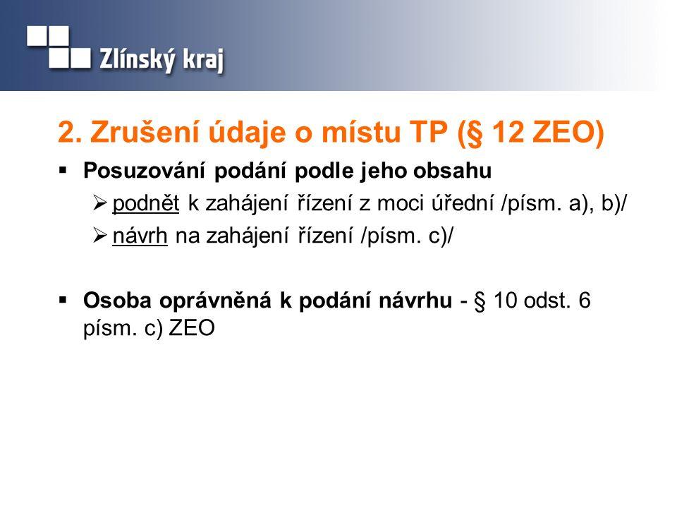 2. Zrušení údaje o místu TP (§ 12 ZEO)  Posuzování podání podle jeho obsahu  podnět k zahájení řízení z moci úřední /písm. a), b)/  návrh na zaháje