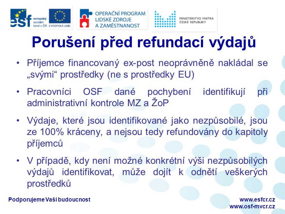 """Porušení po refundaci výdajů Příjemce financovaný ex-post neoprávněně nakládal prostředky EU ve chvíli, kdy mu tyto prostředky byly refundovány do kapitoly rozpočtu K tomuto případu dochází tedy po schválení MZ a ŽoP s danými výdaji Pracovníci OSF dané pochybení identifikují při kontrole na místě, případně při administrativní kontrole další MZ a ŽoP OSF zasílá na ŘO dokument """"hlášení podezření na nesrovnalost Podporujeme Vaši budoucnostwww.esfcr.cz www.osf-mvcr.cz"""