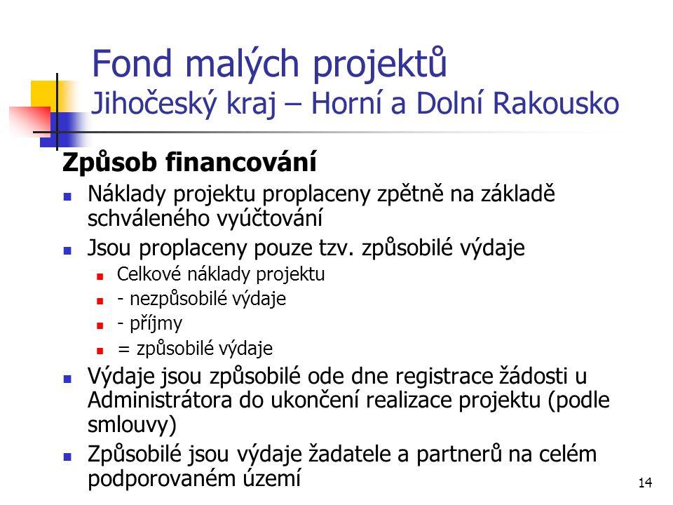 14 Fond malých projektů Jihočeský kraj – Horní a Dolní Rakousko Způsob financování Náklady projektu proplaceny zpětně na základě schváleného vyúčtování Jsou proplaceny pouze tzv.