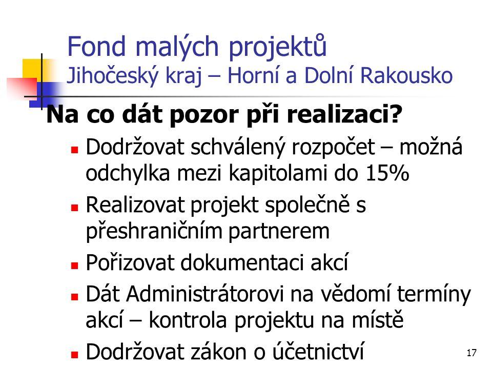 17 Fond malých projektů Jihočeský kraj – Horní a Dolní Rakousko Na co dát pozor při realizaci.