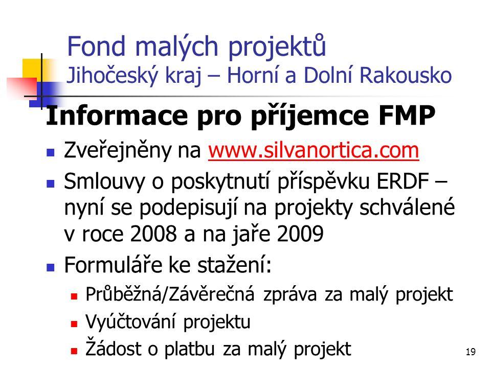 19 Fond malých projektů Jihočeský kraj – Horní a Dolní Rakousko Informace pro příjemce FMP Zveřejněny na www.silvanortica.comwww.silvanortica.com Smlouvy o poskytnutí příspěvku ERDF – nyní se podepisují na projekty schválené v roce 2008 a na jaře 2009 Formuláře ke stažení: Průběžná/Závěrečná zpráva za malý projekt Vyúčtování projektu Žádost o platbu za malý projekt