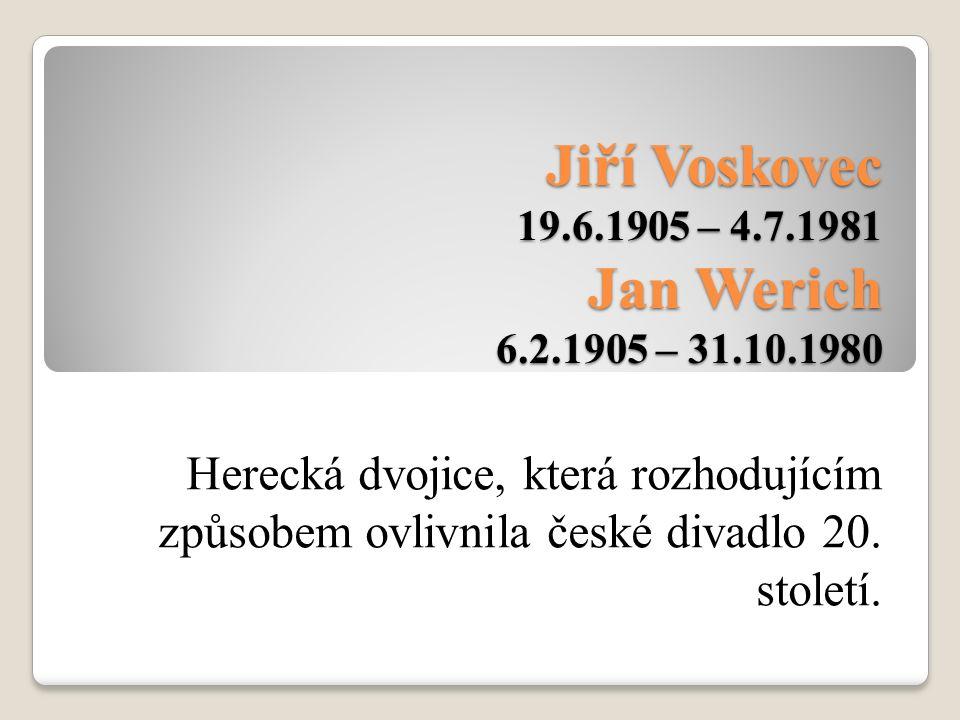 Jiří Voskovec 19.6.1905 – 4.7.1981 Jan Werich 6.2.1905 – 31.10.1980 Herecká dvojice, která rozhodujícím způsobem ovlivnila české divadlo 20. století.