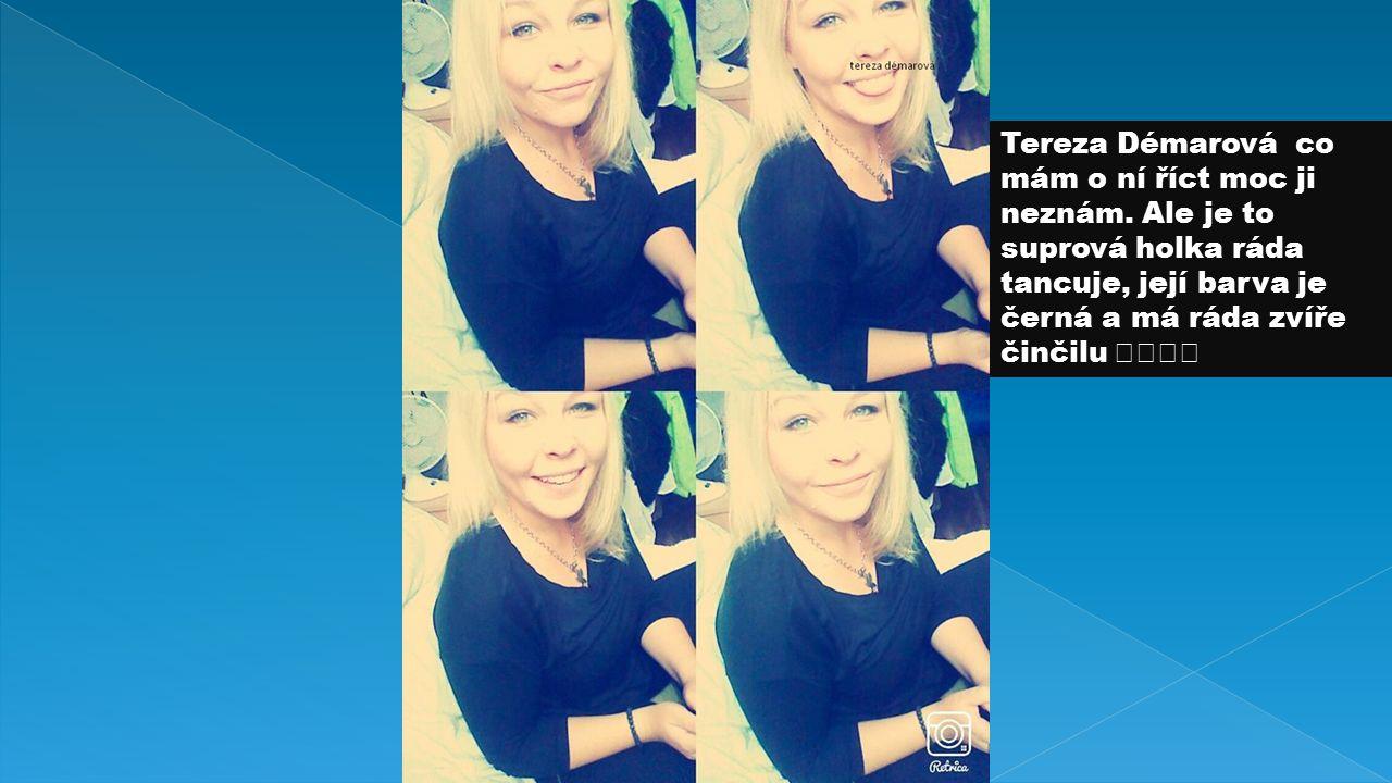 Tereza Démarová co mám o ní říct moc ji neznám.