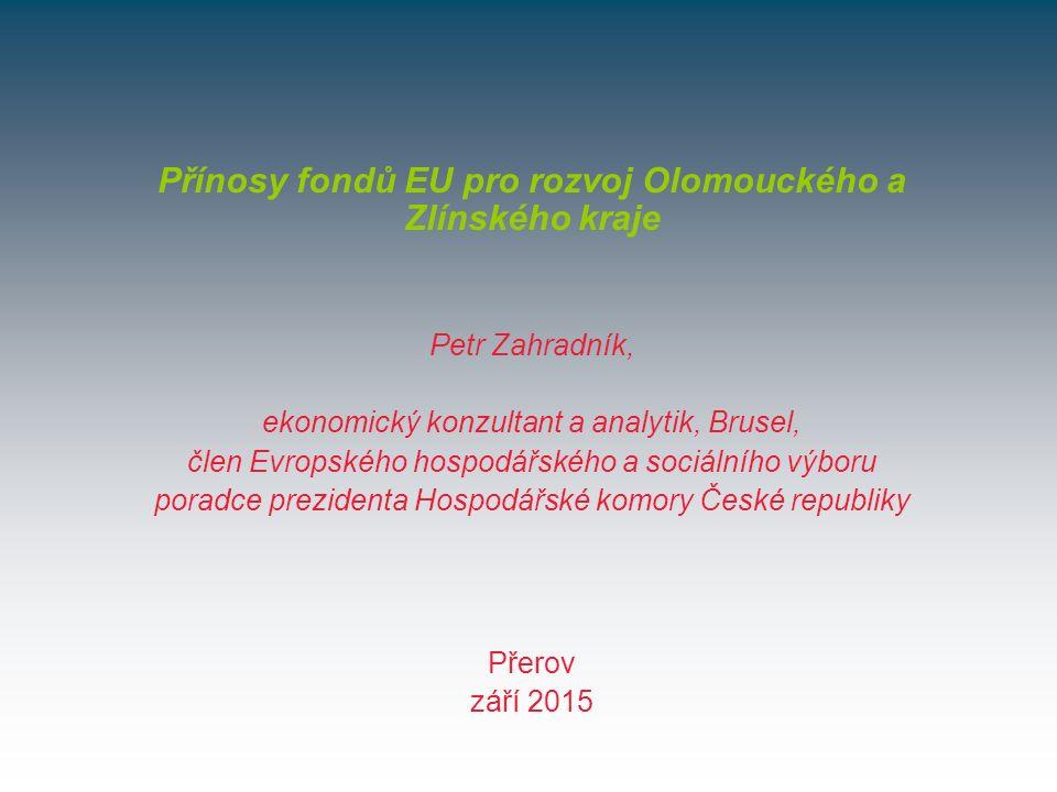 Přerov září 2015 Přínosy fondů EU pro rozvoj Olomouckého a Zlínského kraje Petr Zahradník, ekonomický konzultant a analytik, Brusel, člen Evropského hospodářského a sociálního výboru poradce prezidenta Hospodářské komory České republiky