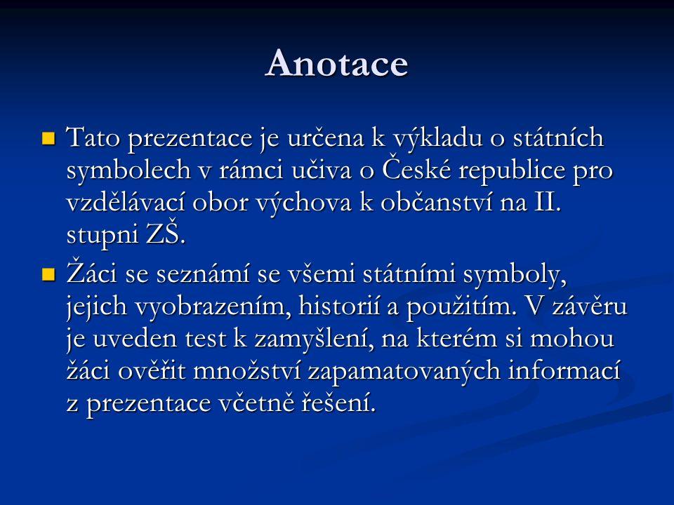 Anotace Tato prezentace je určena k výkladu o státních symbolech v rámci učiva o České republice pro vzdělávací obor výchova k občanství na II.