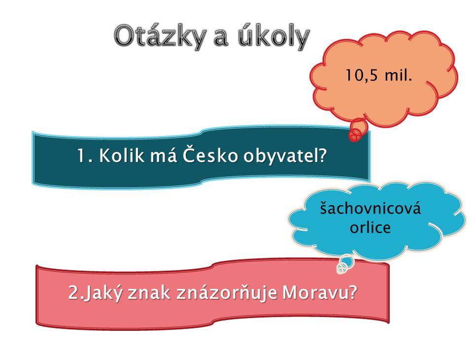 1. Kolik má Česko obyvatel? 10,5 mil. 2.Jaký znak znázorňuje Moravu? šachovnicová orlice