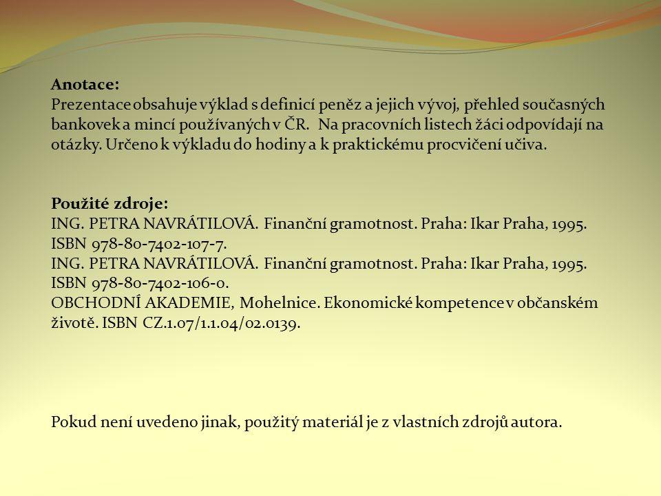 Anotace: Prezentace obsahuje výklad s definicí peněz a jejich vývoj, přehled současných bankovek a mincí používaných v ČR. Na pracovních listech žáci