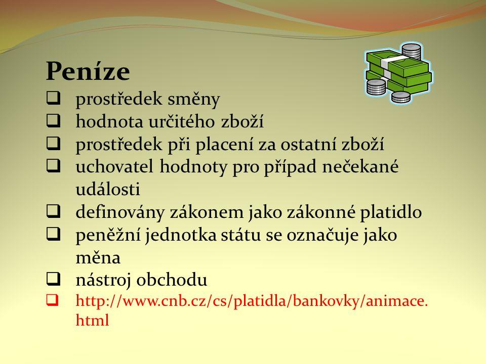 Peníze  prostředek směny  hodnota určitého zboží  prostředek při placení za ostatní zboží  uchovatel hodnoty pro případ nečekané události  definovány zákonem jako zákonné platidlo  peněžní jednotka státu se označuje jako měna  nástroj obchodu  http://www.cnb.cz/cs/platidla/bankovky/animace.