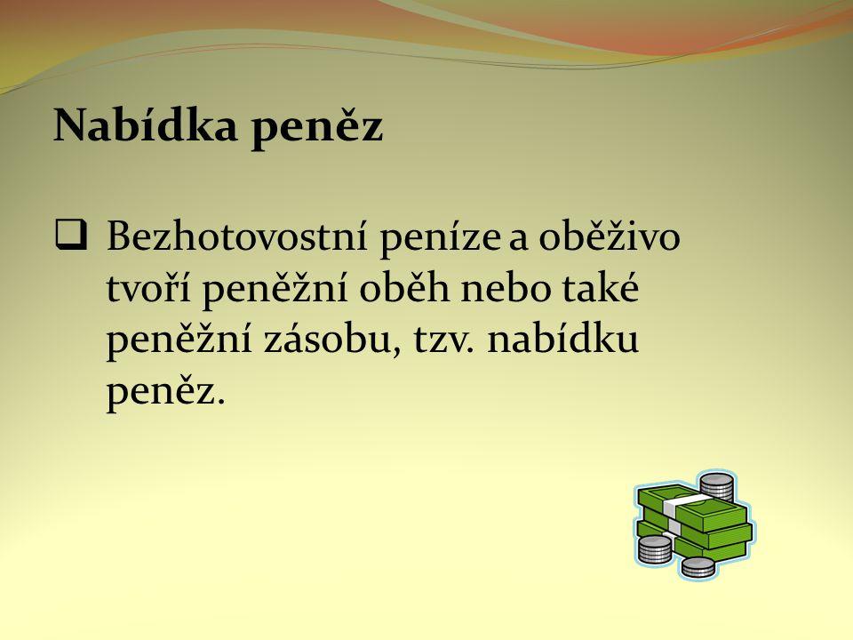 Nabídka peněz  Bezhotovostní peníze a oběživo tvoří peněžní oběh nebo také peněžní zásobu, tzv. nabídku peněz.