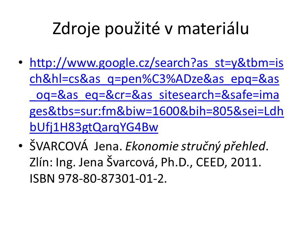 Zdroje použité v materiálu http://www.google.cz/search as_st=y&tbm=is ch&hl=cs&as_q=pen%C3%ADze&as_epq=&as _oq=&as_eq=&cr=&as_sitesearch=&safe=ima ges&tbs=sur:fm&biw=1600&bih=805&sei=Ldh bUfj1H83gtQarqYG4Bw http://www.google.cz/search as_st=y&tbm=is ch&hl=cs&as_q=pen%C3%ADze&as_epq=&as _oq=&as_eq=&cr=&as_sitesearch=&safe=ima ges&tbs=sur:fm&biw=1600&bih=805&sei=Ldh bUfj1H83gtQarqYG4Bw ŠVARCOVÁ Jena.