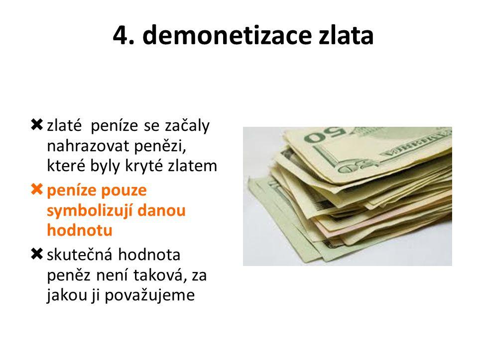 4. demonetizace zlata  zlaté peníze se začaly nahrazovat penězi, které byly kryté zlatem  peníze pouze symbolizují danou hodnotu  skutečná hodnota