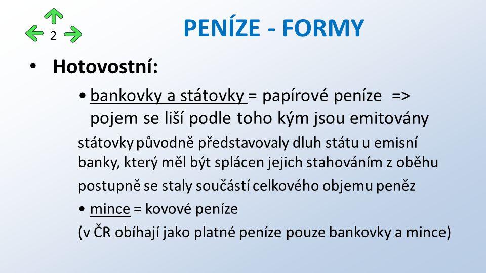 Hotovostní: bankovky a státovky = papírové peníze => pojem se liší podle toho kým jsou emitovány státovky původně představovaly dluh státu u emisní banky, který měl být splácen jejich stahováním z oběhu postupně se staly součástí celkového objemu peněz mince = kovové peníze (v ČR obíhají jako platné peníze pouze bankovky a mince) PENÍZE - FORMY 2