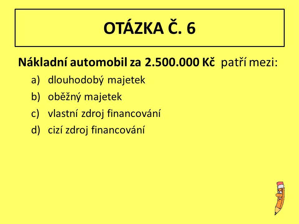 OTÁZKA Č. 6 Nákladní automobil za 2.500.000 Kč patří mezi: a)dlouhodobý majetek b)oběžný majetek c)vlastní zdroj financování d)cizí zdroj financování