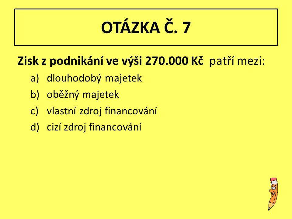 OTÁZKA Č. 7 Zisk z podnikání ve výši 270.000 Kč patří mezi: a)dlouhodobý majetek b)oběžný majetek c)vlastní zdroj financování d)cizí zdroj financování