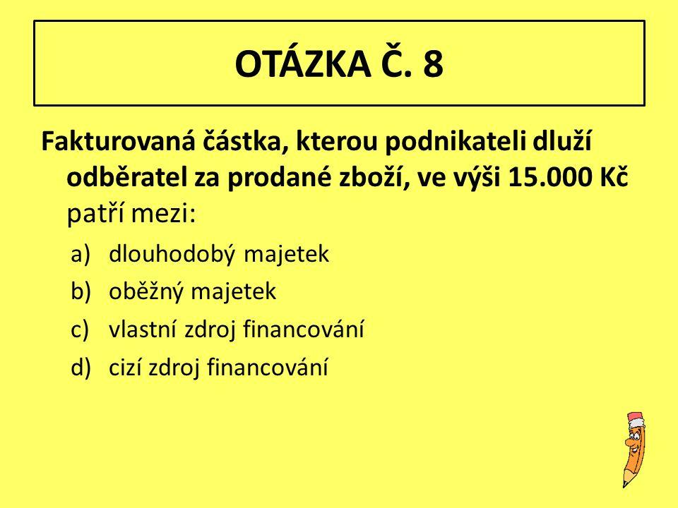OTÁZKA Č. 8 Fakturovaná částka, kterou podnikateli dluží odběratel za prodané zboží, ve výši 15.000 Kč patří mezi: a)dlouhodobý majetek b)oběžný majet