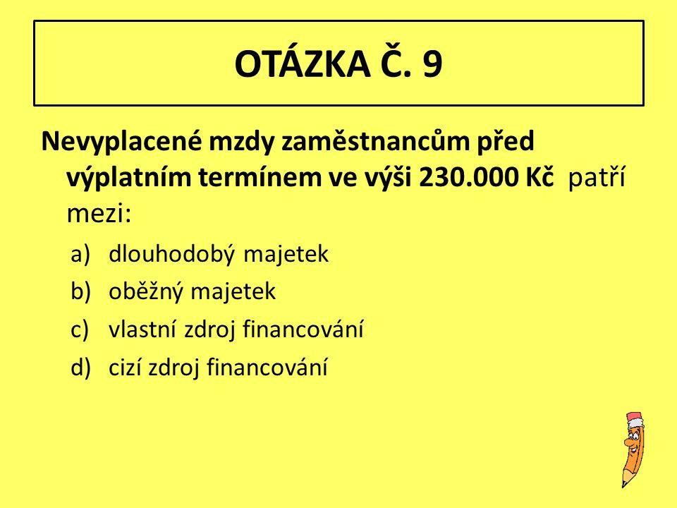 OTÁZKA Č. 9 Nevyplacené mzdy zaměstnancům před výplatním termínem ve výši 230.000 Kč patří mezi: a)dlouhodobý majetek b)oběžný majetek c)vlastní zdroj