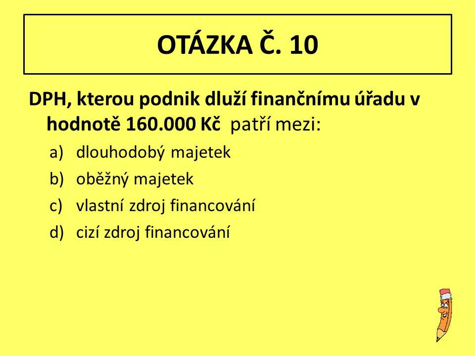 OTÁZKA Č. 10 DPH, kterou podnik dluží finančnímu úřadu v hodnotě 160.000 Kč patří mezi: a)dlouhodobý majetek b)oběžný majetek c)vlastní zdroj financov